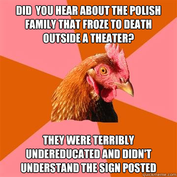 did  you hear about the polish family that froze to death outside a theater? they were terribly undereducated and didn't understand the sign posted  Anti-Joke Chicken