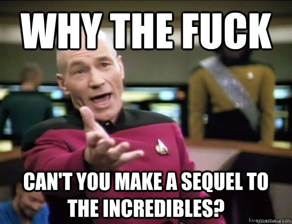 why the fuck can't you make a sequel to the Incredibles? - why the fuck can't you make a sequel to the Incredibles?  Annoyed Picard HD