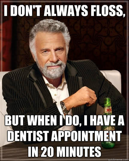 I don't always floss,  But when I do, I have a dentist appointment in 20 minutes - I don't always floss,  But when I do, I have a dentist appointment in 20 minutes  The Most Interesting Man In The World