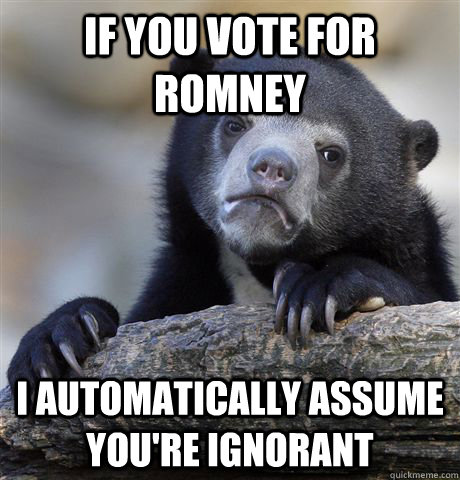 if you vote for romney I automatically assume you're ignorant - if you vote for romney I automatically assume you're ignorant  Confession Bear