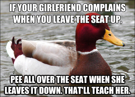 If your girlfriend complains when you leave the seat up,  Pee all over the seat when she leaves it down. That'll teach her. - If your girlfriend complains when you leave the seat up,  Pee all over the seat when she leaves it down. That'll teach her.  Malicious Advice Mallard