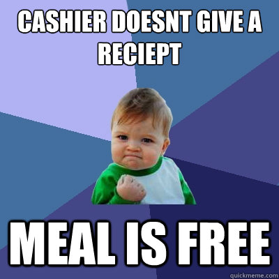 CASHIER DOESNT GIVE A RECIEPT MEAL IS FREE - CASHIER DOESNT GIVE A RECIEPT MEAL IS FREE  Success Kid