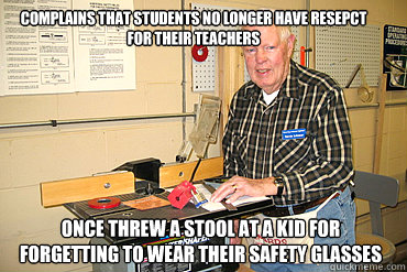 Complains that students no longer have resepct for their teachers Once threw a stool at a kid for forgetting to wear their safety glasses
