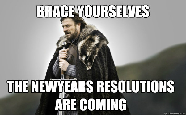BRACE YOURSELVES The newyears resolutions are coming - BRACE YOURSELVES The newyears resolutions are coming  Ned Stark