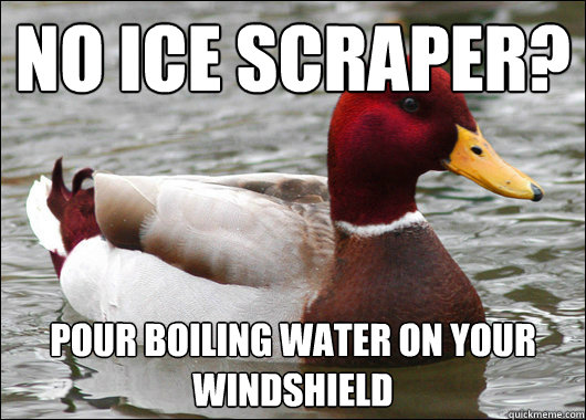 No Ice Scraper? Pour boiling water on your windshield - No Ice Scraper? Pour boiling water on your windshield  Malicious Advice Mallard