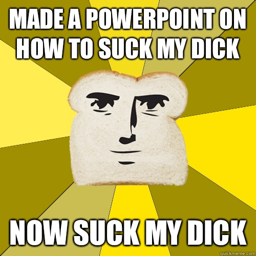 Made a PowerPoint on how to suck my dick Now suck my dick - Made a PowerPoint on how to suck my dick Now suck my dick  Breadfriend