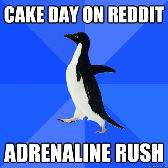 cake day on reddit adrenaline rush - cake day on reddit adrenaline rush  Socially Awkward Penguin