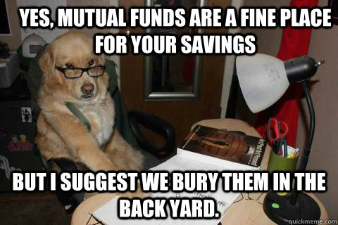 Yes, Mutual funds are a fine place for your savings but I suggest we bury them in the back yard. - Yes, Mutual funds are a fine place for your savings but I suggest we bury them in the back yard.  Misc