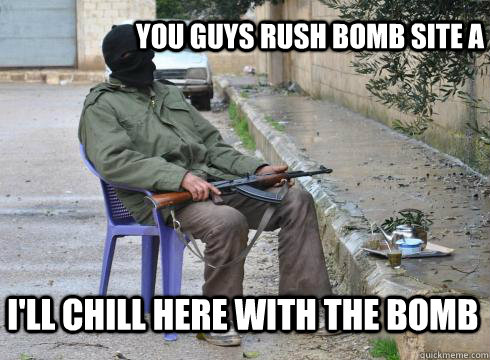 you guys rush bomb site a  I'll chill here with the bomb