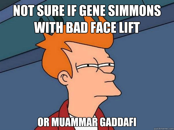 not sure if Gene Simmons with bad face lift Or Muammar Gaddafi - not sure if Gene Simmons with bad face lift Or Muammar Gaddafi  Futurama Fry
