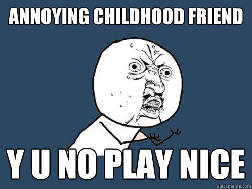 annoying childhood friend y u no play nice - annoying childhood friend y u no play nice  Y U No