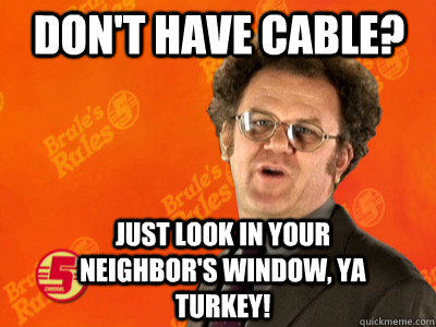 Don't have cable? Just look in your neighbor's window, ya turkey!
