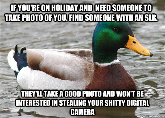 If you're on holiday and  need someone to take photo of you. Find someone with an slr. they'll take a good photo and won't be interested in stealing your shitty digital camera - If you're on holiday and  need someone to take photo of you. Find someone with an slr. they'll take a good photo and won't be interested in stealing your shitty digital camera  Actual Advice Mallard