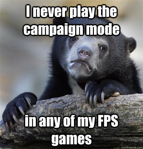 I never play the campaign mode in any of my FPS games - I never play the campaign mode in any of my FPS games  Confession Bear