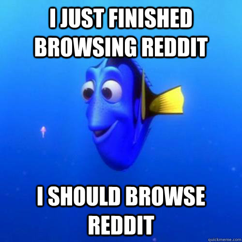 i Just finished  browsing reddit  i should browse reddit - i Just finished  browsing reddit  i should browse reddit  dory