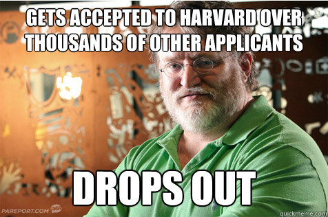 Gets accepted to Harvard over thousands of other applicants Drops out - Gets accepted to Harvard over thousands of other applicants Drops out  Good Guy Gabe