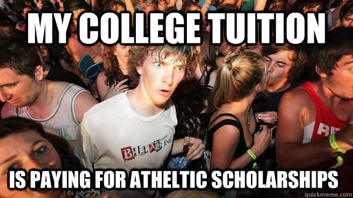 My college tuition Is paying for atheltic scholarships - My college tuition Is paying for atheltic scholarships  Sudden Clarity Clarence