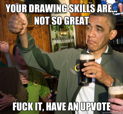 Your drawing skills are... not so great Fuck it, have an upvote  - Your drawing skills are... not so great Fuck it, have an upvote   Upvote Obama