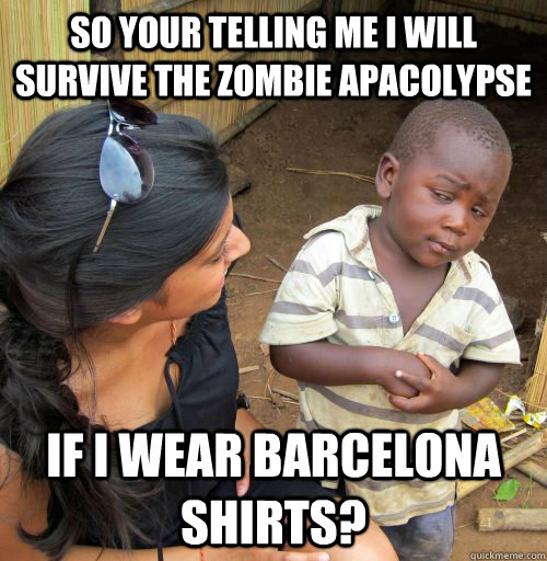so your telling me I will survive the zombie apacolypse If I wear Barcelona shirts?