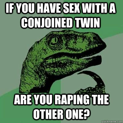 If you have sex with a conjoined twin Are you raping the other one? - If you have sex with a conjoined twin Are you raping the other one?  Misc
