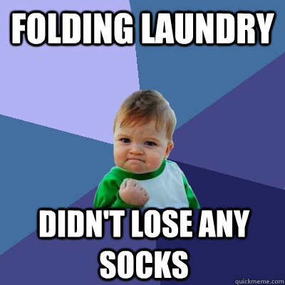 Folding Laundry didn't lose any socks - Folding Laundry didn't lose any socks  Success Kid