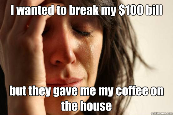 I wanted to break my $100 bill but they gave me my coffee on the house - I wanted to break my $100 bill but they gave me my coffee on the house  First World Problems