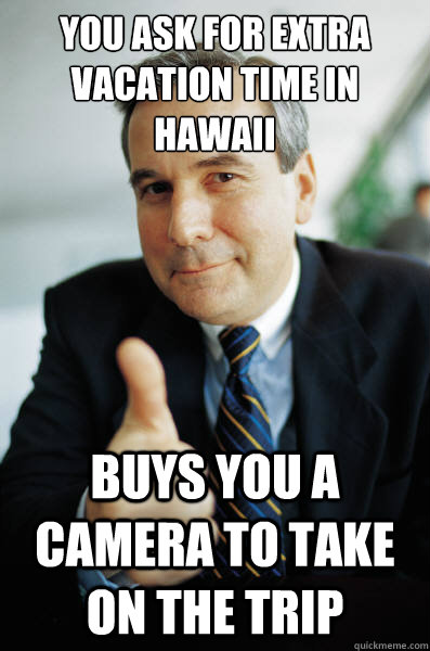 You ask for extra vacation time in Hawaii Buys you a camera to take on the trip - You ask for extra vacation time in Hawaii Buys you a camera to take on the trip  Good Guy Boss