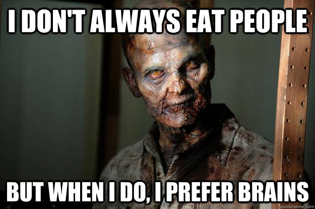 I don't always eat people But when I do, I prefer brains