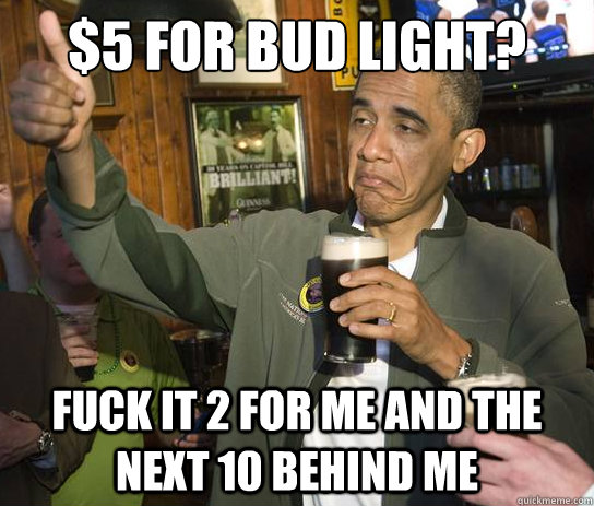 $5 for Bud Light? Fuck it 2 for me and the next 10 behind me - $5 for Bud Light? Fuck it 2 for me and the next 10 behind me  Upvoting Obama