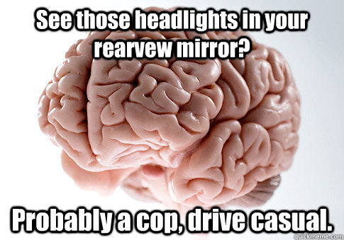 See those headlights in your rearvew mirror? Probably a cop, drive casual.  - See those headlights in your rearvew mirror? Probably a cop, drive casual.   Scumbag Brain
