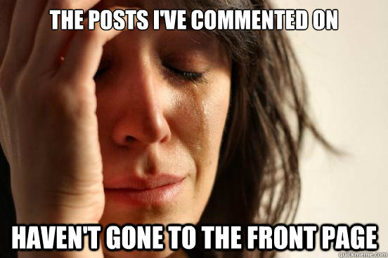 The posts I've commented on haven't gone to the front page - The posts I've commented on haven't gone to the front page  First World Problems