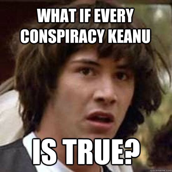 What if every conspiracy Keanu Is true? - What if every conspiracy Keanu Is true?  conspiracy keanu