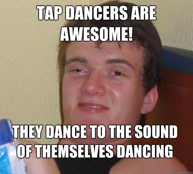 Tap dancers are AWESOME! tHEY dance to the sound of themselves dancing  - Tap dancers are AWESOME! tHEY dance to the sound of themselves dancing   10 Guy