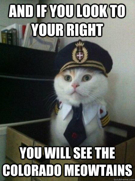 And if you look to your right you will see the colorado meowtains  Captain kitteh
