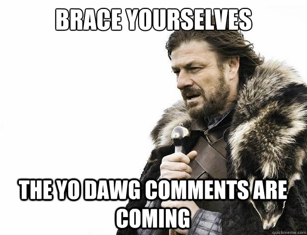 brace yourselves The Yo Dawg Comments are coming - brace yourselves The Yo Dawg Comments are coming  Misc