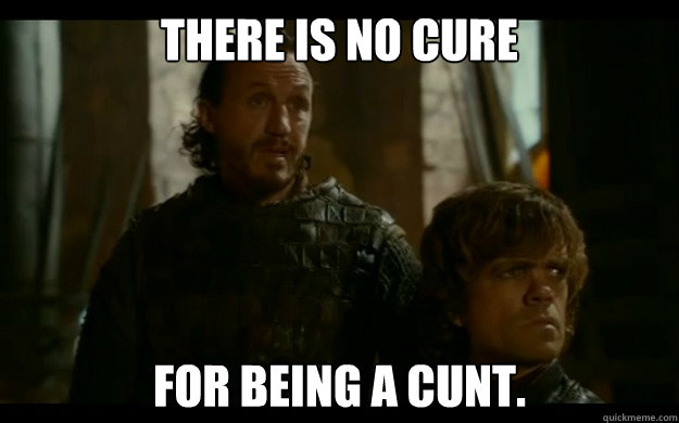 There is no cure For being a cunt. - There is no cure For being a cunt.  Joffrey Sucks