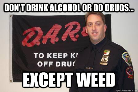 Don't drink alcohol or do drugs... except weed - Don't drink alcohol or do drugs... except weed  Misc