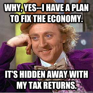 why, yes--i have a plan to fix the economy. it's hidden away with my tax returns. - why, yes--i have a plan to fix the economy. it's hidden away with my tax returns.  Condescending Wonka