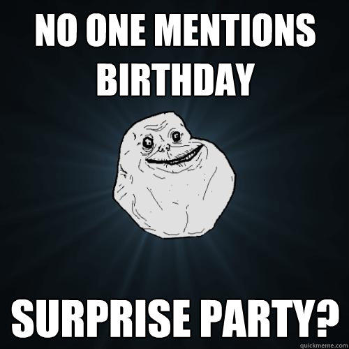 no one mentions birthday surprise party? - no one mentions birthday surprise party?  Forever Alone