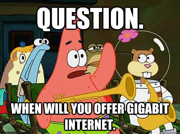 Question. When will you offer gigabit internet.  - Question. When will you offer gigabit internet.   Question Asking Patrick