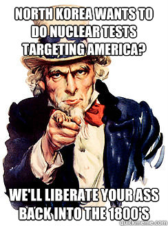 North Korea wants to do nuclear tests targeting America? We'll liberate your ass back into the 1800's  Advice by Uncle Sam