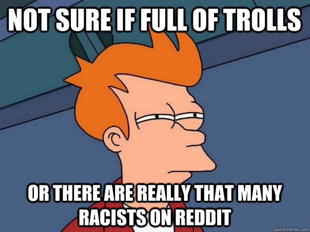 Not sure if full of trolls or there are really that many racists on reddit - Not sure if full of trolls or there are really that many racists on reddit  Futurama Fry