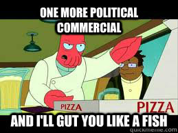 One more political commercial and I'll gut you like a fish
