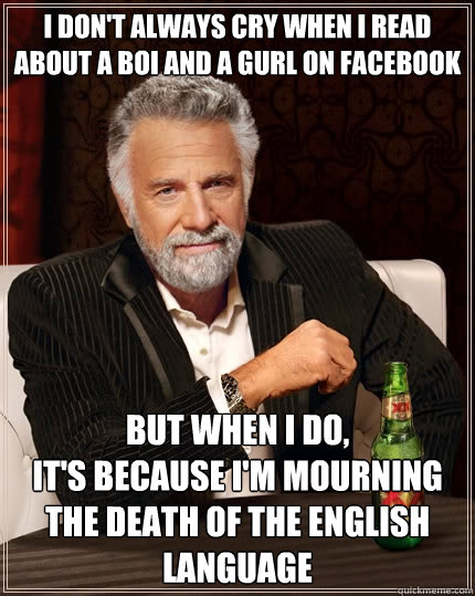 i don't always cry when i read about a boi and a gurl on facebook but when I do, it's because i'm mourning the death of the english language - i don't always cry when i read about a boi and a gurl on facebook but when I do, it's because i'm mourning the death of the english language  The Most Interesting Man In The World