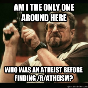 Am i the only one around here Who was an Atheist before finding /r/atheism?