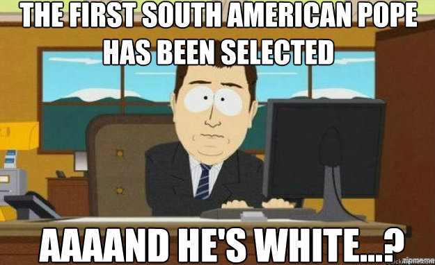The first south american pope has been selected AAAAND he's white...? - The first south american pope has been selected AAAAND he's white...?  aaaand its gone