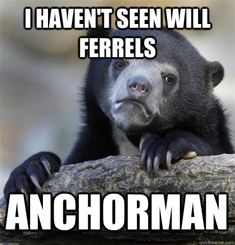I HAVEN'T SEEN WILL FERRELS ANCHORMAN - I HAVEN'T SEEN WILL FERRELS ANCHORMAN  Confession Bear