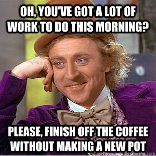Oh, you've got a lot of work to do this morning? please, finish off the coffee without making a new pot  Condescending Wonka