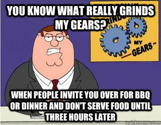 You Know What really grinds my gears? When people invite you over for bbq or dinner and don't serve food until three hours later - You Know What really grinds my gears? When people invite you over for bbq or dinner and don't serve food until three hours later  Grinds my gears