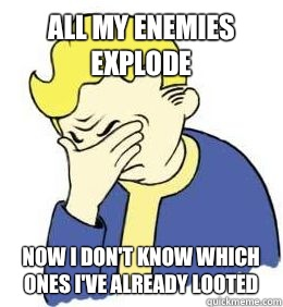 All my enemies explode Now I don't know which ones I've already looted